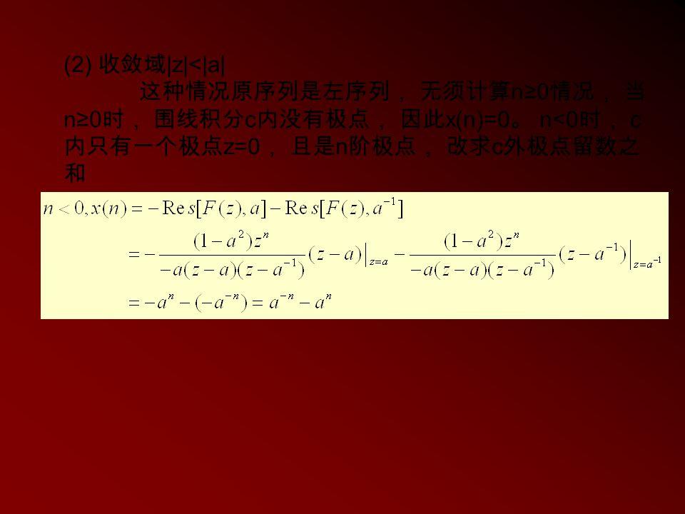 (2) 收敛域 |z|<|a| 这种情况原序列是左序列, 无须计算 n≥0 情况, 当 n≥0 时, 围线积分 c 内没有极点, 因此 x(n)=0 。 n<0 时, c 内只有一个极点 z=0 , 且是 n 阶极点, 改求 c 外极点留数之 和