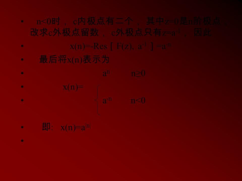 n<0 时, c 内极点有二个, 其中 z=0 是 n 阶极点, 改求 c 外极点留数, c 外极点只有 z=a -1 , 因此 x(n)=-Res [ F(z), a -1 ] =a -n 最后将 x(n) 表示为 a n n≥0 x(n)= a -n n<0 即 : x(n)=a |n|
