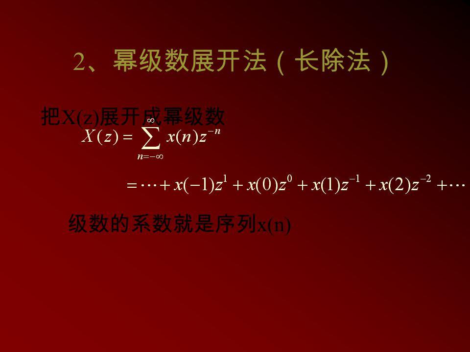 2 、幂级数展开法(长除法) 把 X(z) 展开成幂级数 级数的系数就是序列 x(n)