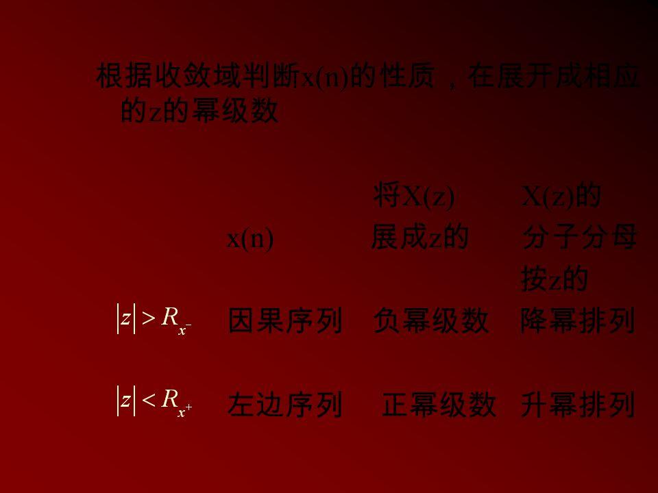 根据收敛域判断 x(n) 的性质,在展开成相应 的 z 的幂级数 将 X(z) X(z) 的 x(n) 展成 z 的 分子分母 按 z 的 因果序列 负幂级数 降幂排列 左边序列 正幂级数 升幂排列