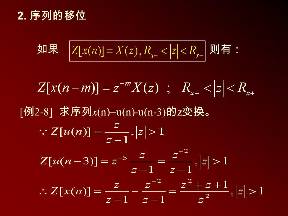 2. 序列的移位 如果则有: [ 例 2-8] 求序列 x(n)=u(n)-u(n-3) 的 z 变换。