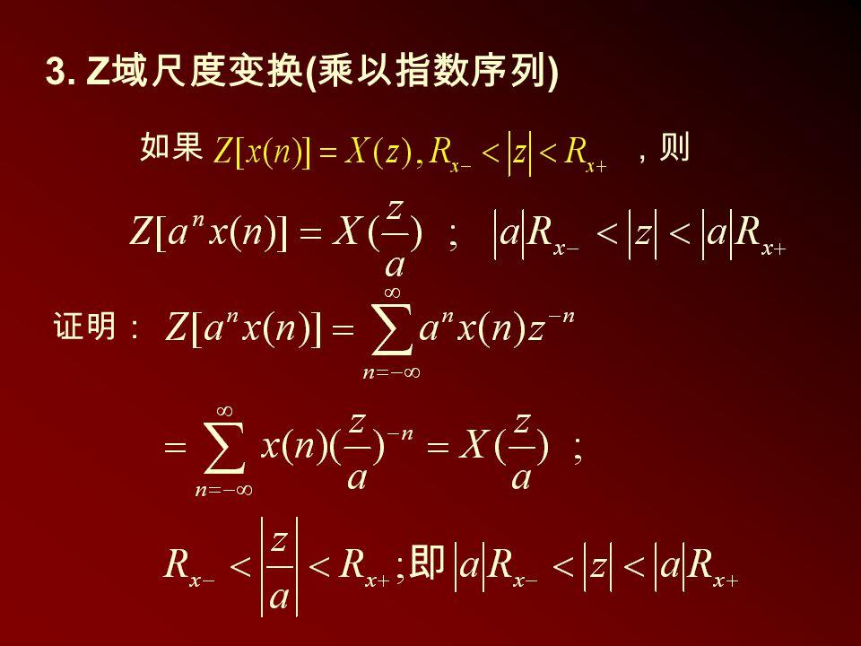3. Z 域尺度变换 ( 乘以指数序列 ) 如果,则 证明: