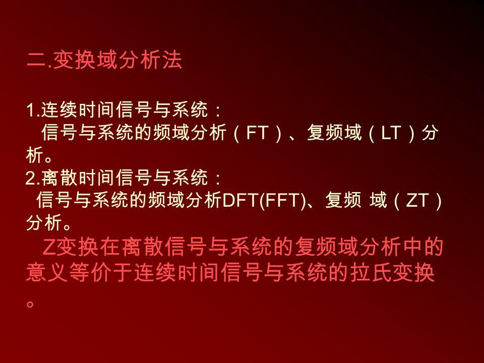 二. 变换域分析法 1. 连续时间信号与系统: 信号与系统的频域分析( FT )、复频域( LT )分 析。 2. 离散时间信号与系统: 信号与系统的频域分析 DFT(FFT) 、复频 域( ZT ) 分析。 Z 变换在离散信号与系统的复频域分析中的 意义等价于连续时间信号与系统的拉氏变换 。