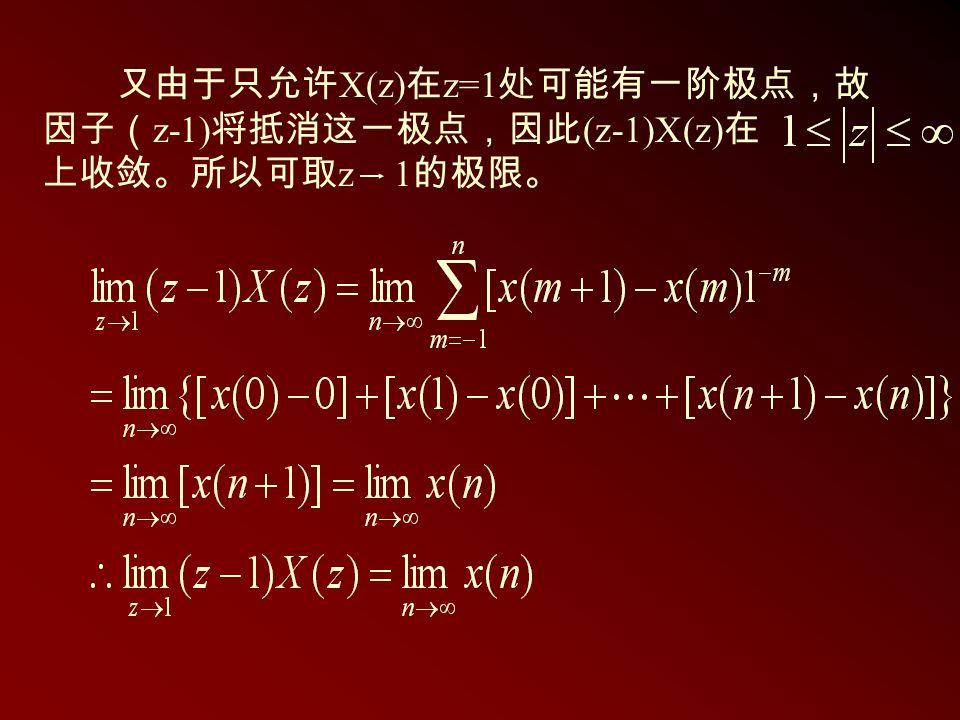 又由于只允许 X(z) 在 z=1 处可能有一阶极点,故 因子( z-1) 将抵消这一极点,因此 (z-1)X(z) 在 上收敛。所以可取 z 1 的极限。