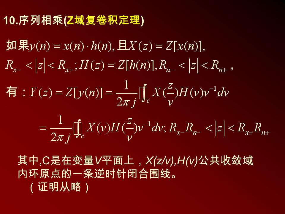 10. 序列相乘 (Z 域复卷积定理 ) 其中,C 是在变量 V 平面上, X(z/v),H(v) 公共收敛域 内环原点的一条逆时针闭合围线。 (证明从略)