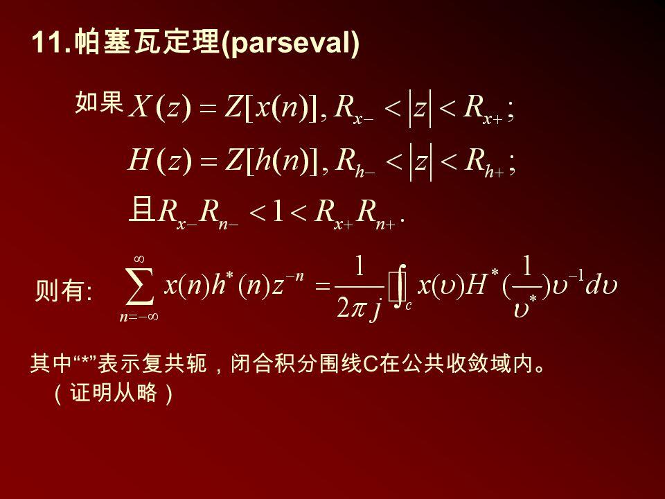 """11. 帕塞瓦定理 (parseval) 其中 """" * """" 表示复共轭,闭合积分围线 C 在公共收敛域内。 (证明从略) 如果 则有 :"""