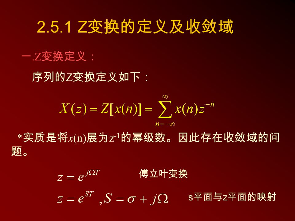 2.5.1 Z 变换的定义及收敛域 一.Z 变换定义: 序列的 Z 变换定义如下: * 实质是将 x(n) 展为 z -1 的幂级数。因此存在收敛域的问 题。 傅立叶变换 s 平面与 z 平面的映射