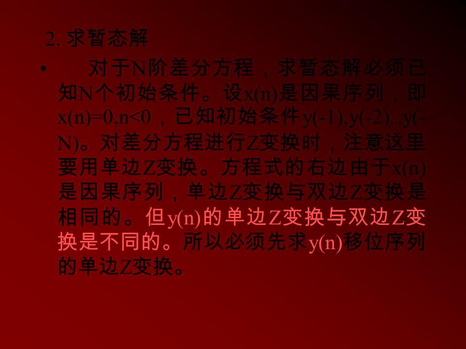 2. 求暂态解 对于 N 阶差分方程,求暂态解必须已 知 N 个初始条件。设 x(n) 是因果序列,即 x(n)=0,n<0 ,已知初始条件 y(-1),y(-2) … y(- N) 。对差分方程进行 Z 变换时,注意这里 要用单边 Z 变换。方程式的右边由于 x(n) 是因果序列,单边 Z 变换与