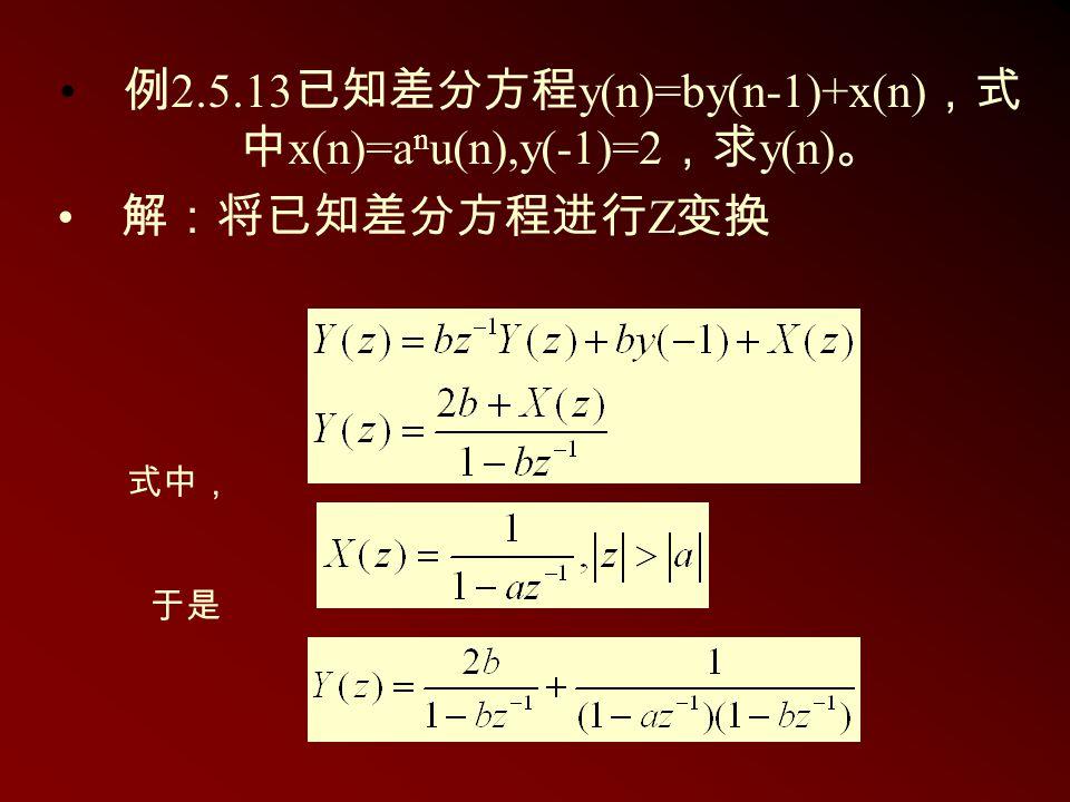 例 2.5.13 已知差分方程 y(n)=by(n-1)+x(n) ,式 中 x(n)=a n u(n),y(-1)=2 ,求 y(n) 。 解:将已知差分方程进行 Z 变换 式中, 于是
