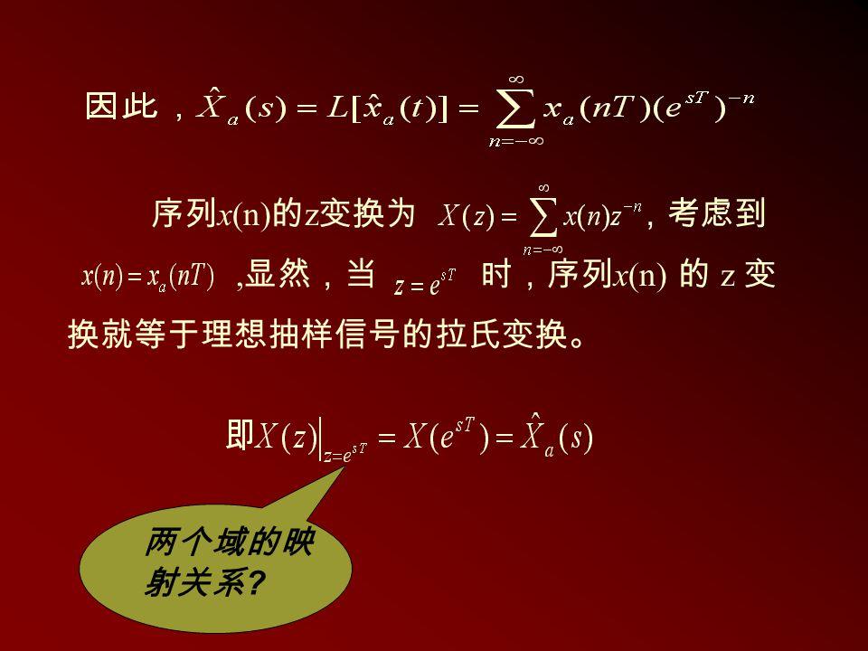 序列 x(n) 的 z 变换为 ,考虑到, 显然,当 时,序列 x(n) 的 z 变 换就等于理想抽样信号的拉氏变换。 两个域的映 射关系 ?