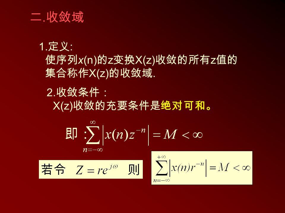 二. 收敛域 1. 定义 : 使序列 x(n) 的 z 变换 X(z) 收敛的所有 z 值的 集合称作 X(z) 的收敛域. 2. 收敛条件: X(z) 收敛的充要条件是绝对可和。