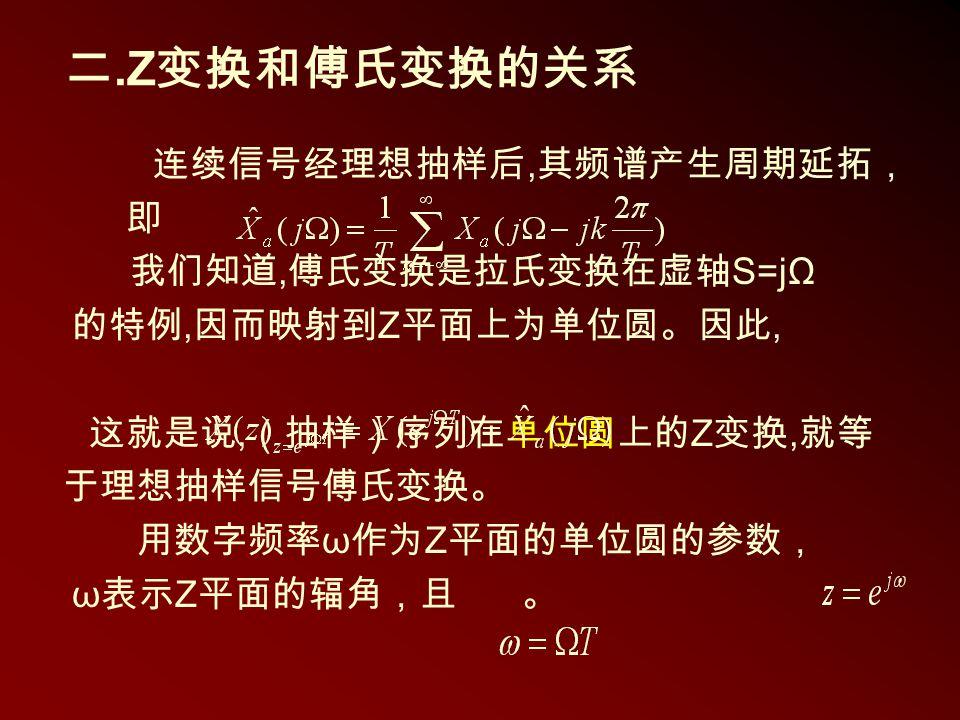 二.Z 变换和傅氏变换的关系 连续信号经理想抽样后, 其频谱产生周期延拓, 即 我们知道, 傅氏变换是拉氏变换在虚轴 S=jΩ 的特例, 因而映射到 Z 平面上为单位圆。因此, 这就是说, (抽样)序列在单位圆上的 Z 变换, 就等 于理想抽样信号傅氏变换。 用数字频率 ω 作为 Z 平面的单位圆的