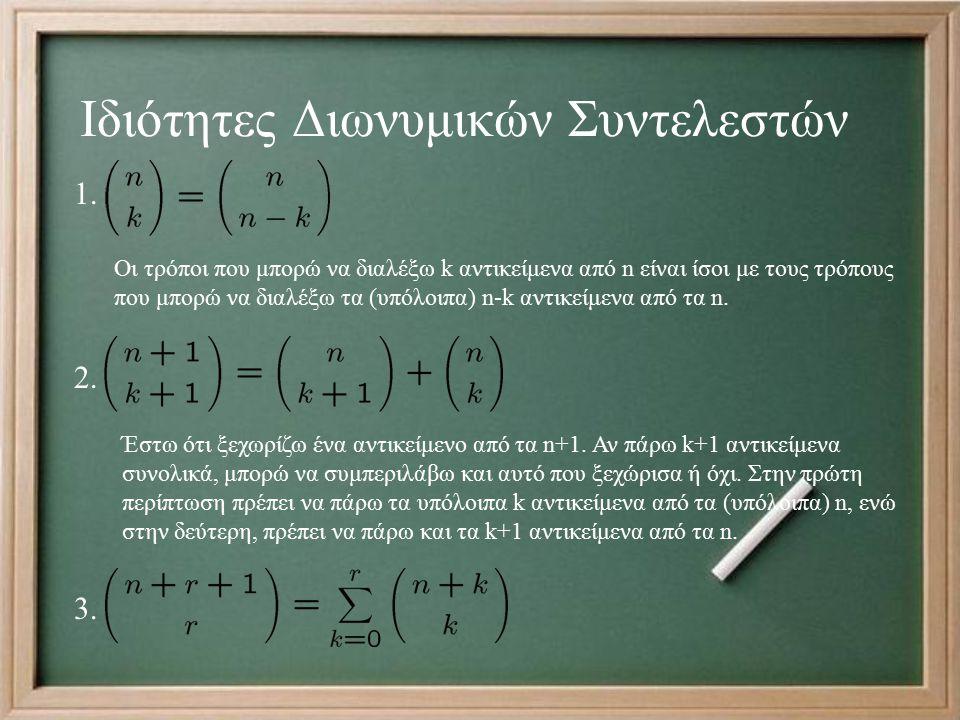 Ιδιότητες Διωνυμικών Συντελεστών Οι τρόποι που μπορώ να διαλέξω k αντικείμενα από n είναι ίσοι με τους τρόπους που μπορώ να διαλέξω τα (υπόλοιπα) n-k αντικείμενα από τα n.
