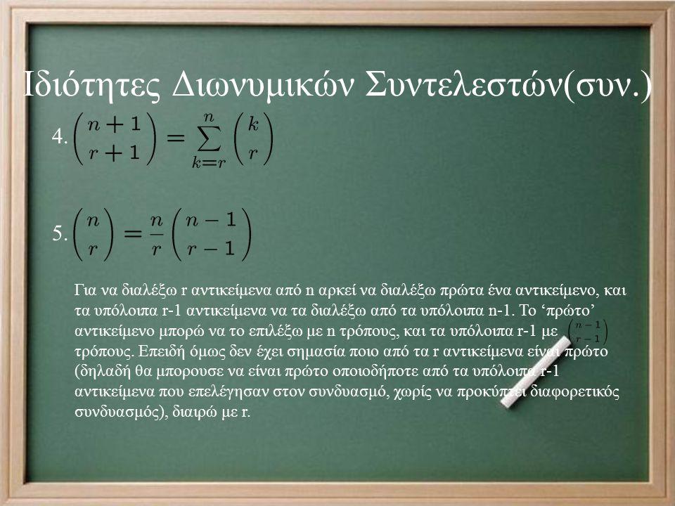 Ιδιότητες Διωνυμικών Συντελεστών(συν.) Για να διαλέξω r αντικείμενα από n αρκεί να διαλέξω πρώτα ένα αντικείμενο, και τα υπόλοιπα r-1 αντικείμενα να τα διαλέξω από τα υπόλοιπα n-1.