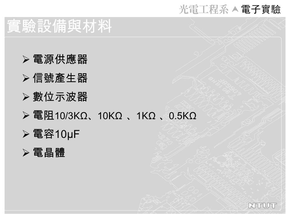  電源供應器  信號產生器  數位示波器  電阻 10/3 K Ω 、 10 K Ω 、 1 K Ω 、 0.5 K Ω  電容 10μF  電晶體 實驗設備與材料