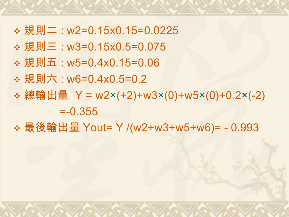  規則二 : w2=0.15x0.15=0.0225  規則三 : w3=0.15x0.5=0.075  規則五 : w5=0.4x0.15=0.06  規則六 : w6=0.4x0.5=0.2  總輸出量 Y = w2×(+2)+w3×(0)+w5×(0)+0.2×(-2) =-0.355  最後輸出量 Yout= Y /(w2+w3+w5+w6)= - 0.993