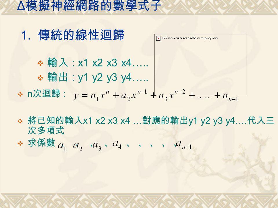 Δ 模擬神經網路的數學式子 1. 傳統的線性迴歸  輸入 : x1 x2 x3 x4…..  輸出 : y1 y2 y3 y4…..