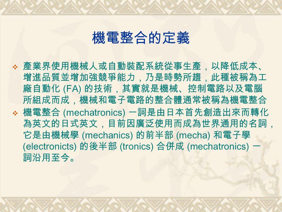 機電整合的定義  產業界使用機械人或自動裝配系統從事生產,以降低成本、 增進品質並增加強競爭能力,乃是時勢所趨,此種被稱為工 廠自動化 (FA) 的技術,其實就是機械、控制電路以及電腦 所組成而成,機械和電子電路的整合體通常被稱為機電整合  機電整合 (mechatronics) 一詞是由日本首先創造出來而轉化 為英文的日式英文,目前因廣泛使用而成為世界通用的名詞, 它是由機械學 (mechanics) 的前半部 (mecha) 和電子學 (electronicts) 的後半部 (tronics) 合併成 (mechatronics) 一 詞沿用至今。