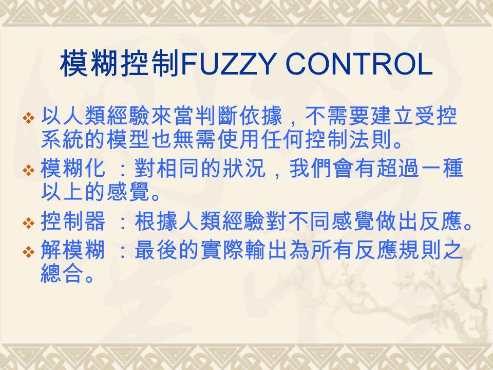 模糊控制 FUZZY CONTROL  以人類經驗來當判斷依據,不需要建立受控 系統的模型也無需使用任何控制法則。  模糊化 :對相同的狀況,我們會有超過一種 以上的感覺。  控制器 :根據人類經驗對不同感覺做出反應。  解模糊 :最後的實際輸出為所有反應規則之 總合。