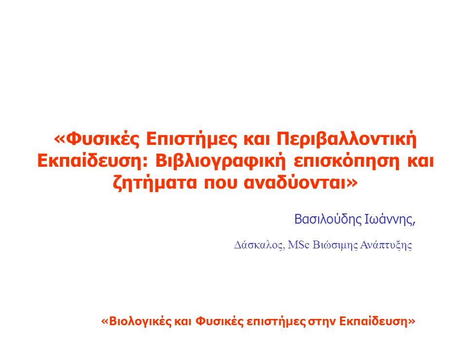«Φυσικές Επιστήμες και Περιβαλλοντική Εκπαίδευση: Βιβλιογραφική επισκόπηση και ζητήματα που αναδύονται» Βασιλούδης Ιωάννης, Δάσκαλος, MSc Βιώσιμης Ανάπτυξης «Βιολογικές και Φυσικές επιστήμες στην Εκπαίδευση»