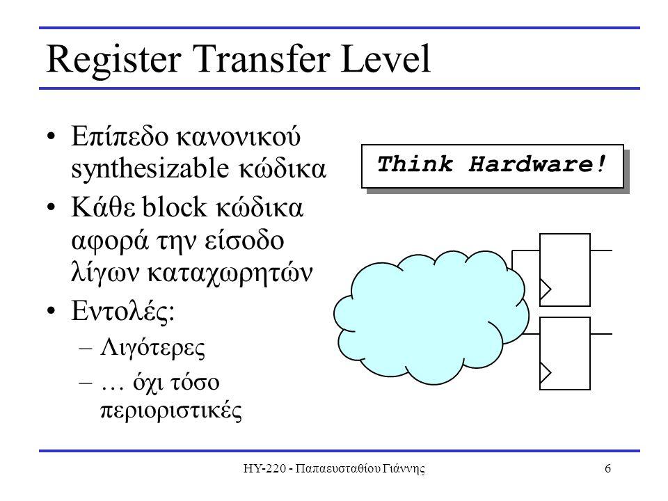 HY-220 - Παπαευσταθίου Γιάννης6 Register Transfer Level Επίπεδο κανονικού synthesizable κώδικα Κάθε block κώδικα αφορά την είσοδο λίγων καταχωρητών Εντολές: –Λιγότερες –… όχι τόσο περιοριστικές Think Hardware!