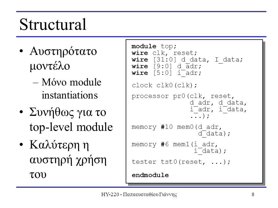 HY-220 - Παπαευσταθίου Γιάννης8 Structural Αυστηρότατο μοντέλο –Μόνο module instantiations Συνήθως για το top-level module Καλύτερη η αυστηρή χρήση του module top; wire clk, reset; wire [31:0] d_data, I_data; wire [9:0] d_adr; wire [5:0] i_adr; clock clk0(clk); processor pr0(clk, reset, d_adr, d_data, i_adr, i_data,...); memory #10 mem0(d_adr, d_data); memory #6 mem1(i_adr, i_data); tester tst0(reset,...); endmodule module top; wire clk, reset; wire [31:0] d_data, I_data; wire [9:0] d_adr; wire [5:0] i_adr; clock clk0(clk); processor pr0(clk, reset, d_adr, d_data, i_adr, i_data,...); memory #10 mem0(d_adr, d_data); memory #6 mem1(i_adr, i_data); tester tst0(reset,...); endmodule
