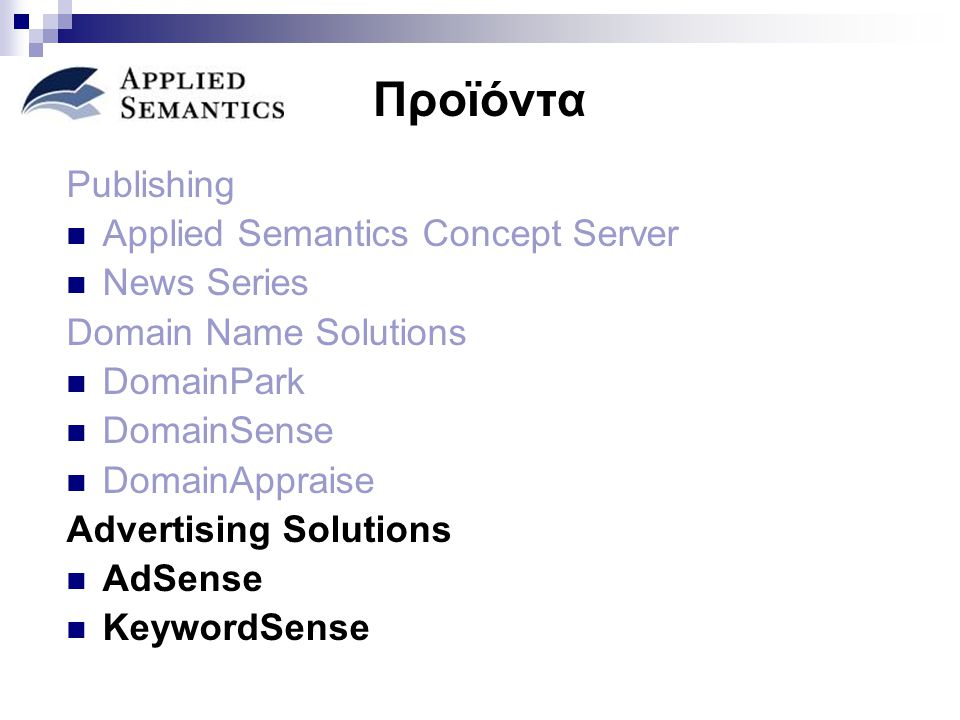 Προϊόντα Publishing Applied Semantics Concept Server News Series Domain Name Solutions DomainPark DomainSense DomainAppraise Advertising Solutions AdSense KeywordSense