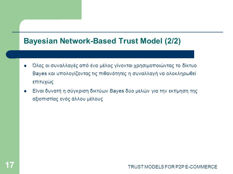 TRUST MODELS FOR P2P E-COMMERCE 17 Bayesian Network-Based Trust Model (2/2) Όλες οι συναλλαγές από ένα μέλος γίνονται χρησιμοποιώντας το δίκτυο Bayes και υπολογίζοντας τις πιθανότητες η συναλλαγή να ολοκληρωθεί επιτυχώς Είναι δυνατή η σύγκριση δικτύων Bayes δύο μελών για την εκτίμηση της αξιοπιστίας ενός άλλου μέλους