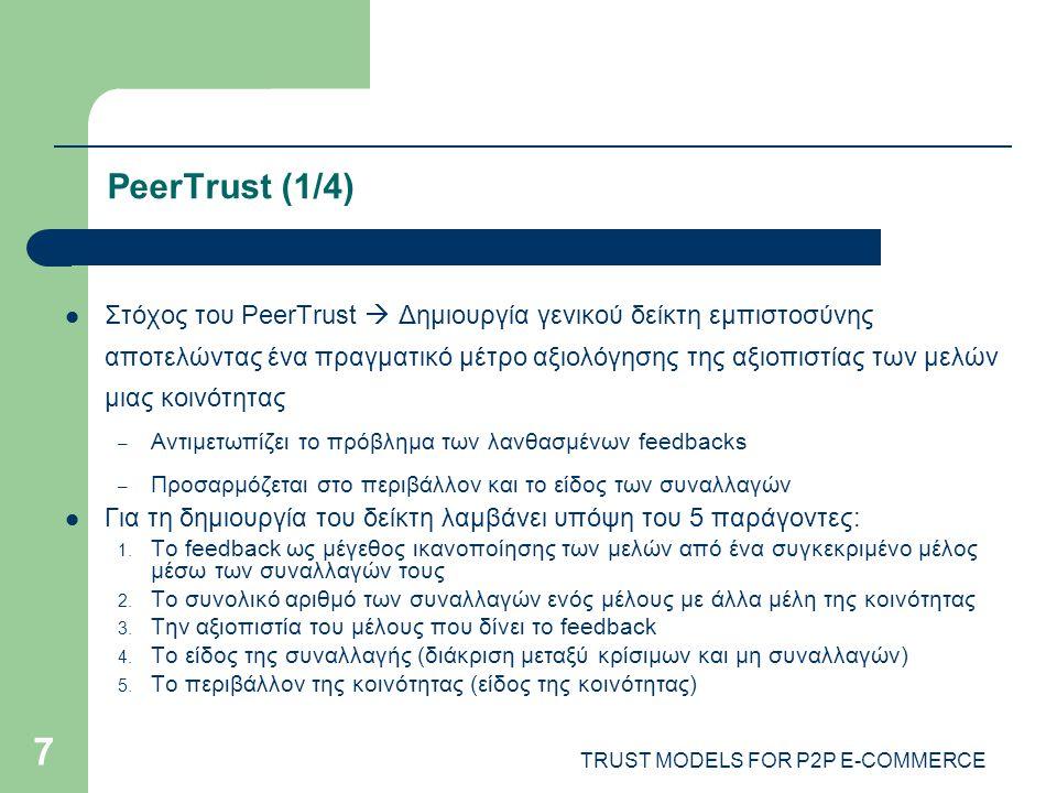 TRUST MODELS FOR P2P E-COMMERCE 7 PeerTrust (1/4) Στόχος του PeerTrust  Δημιουργία γενικού δείκτη εμπιστοσύνης αποτελώντας ένα πραγματικό μέτρο αξιολόγησης της αξιοπιστίας των μελών μιας κοινότητας – Αντιμετωπίζει το πρόβλημα των λανθασμένων feedbacks – Προσαρμόζεται στο περιβάλλον και το είδος των συναλλαγών Για τη δημιουργία του δείκτη λαμβάνει υπόψη του 5 παράγοντες: 1.