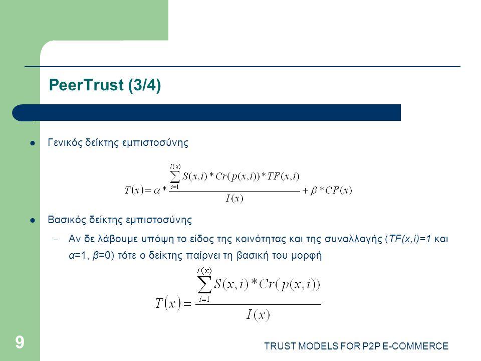 TRUST MODELS FOR P2P E-COMMERCE 9 PeerTrust (3/4) Γενικός δείκτης εμπιστοσύνης Βασικός δείκτης εμπιστοσύνης – Αν δε λάβουμε υπόψη το είδος της κοινότητας και της συναλλαγής (TF(x,i)=1 και α=1, β=0) τότε ο δείκτης παίρνει τη βασική του μορφή