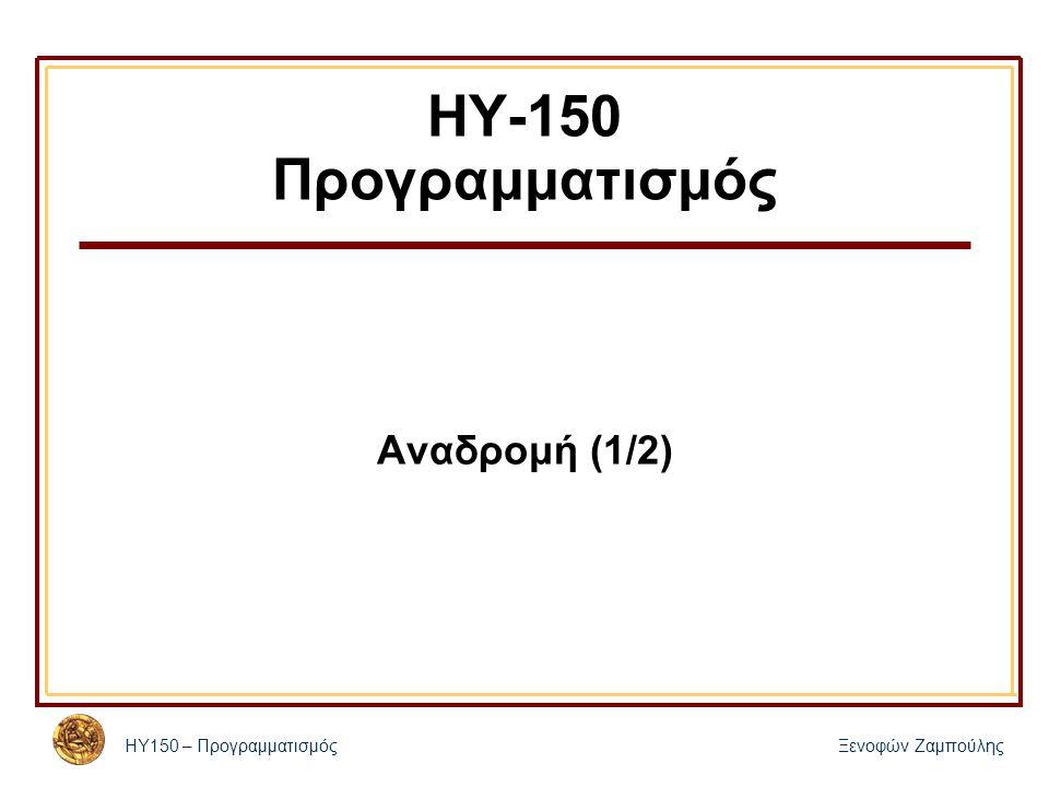 ΗΥ150 – ΠρογραμματισμόςΞενοφών Ζαμπούλης ΗΥ-150 Προγραμματισμός Αναδρομή (1/2)