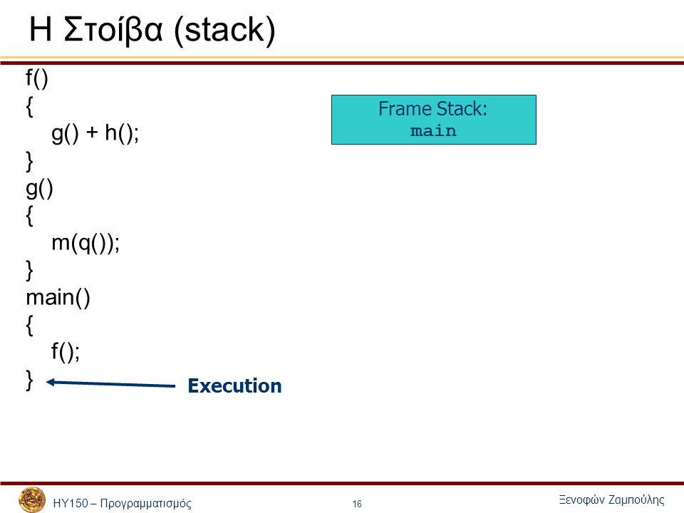 ΗΥ150 – Προγραμματισμός Ξενοφών Ζαμπούλης 16 Η Στοίβα (stack) f() { g() + h(); } g() { m(q()); } main() { f(); } Frame Stack: main Execution