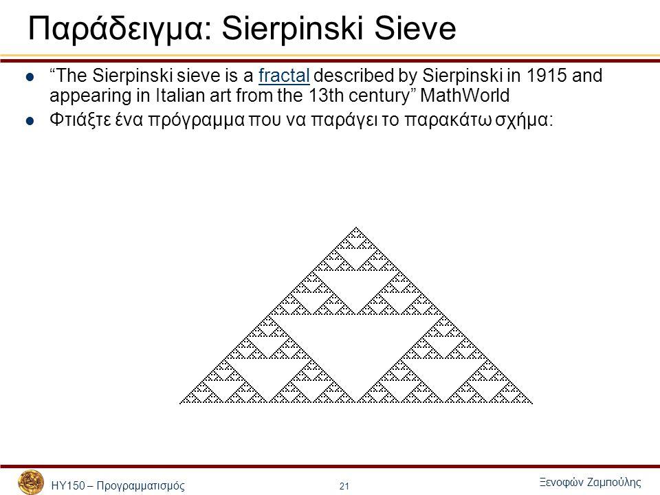 ΗΥ150 – Προγραμματισμός Ξενοφών Ζαμπούλης 21 Παράδειγμα: Sierpinski Sieve The Sierpinski sieve is a fractal described by Sierpinski in 1915 and appearing in Italian art from the 13th century MathWorldfractal Φτιάξτε ένα πρόγραμμα που να παράγει το παρακάτω σχήμα: