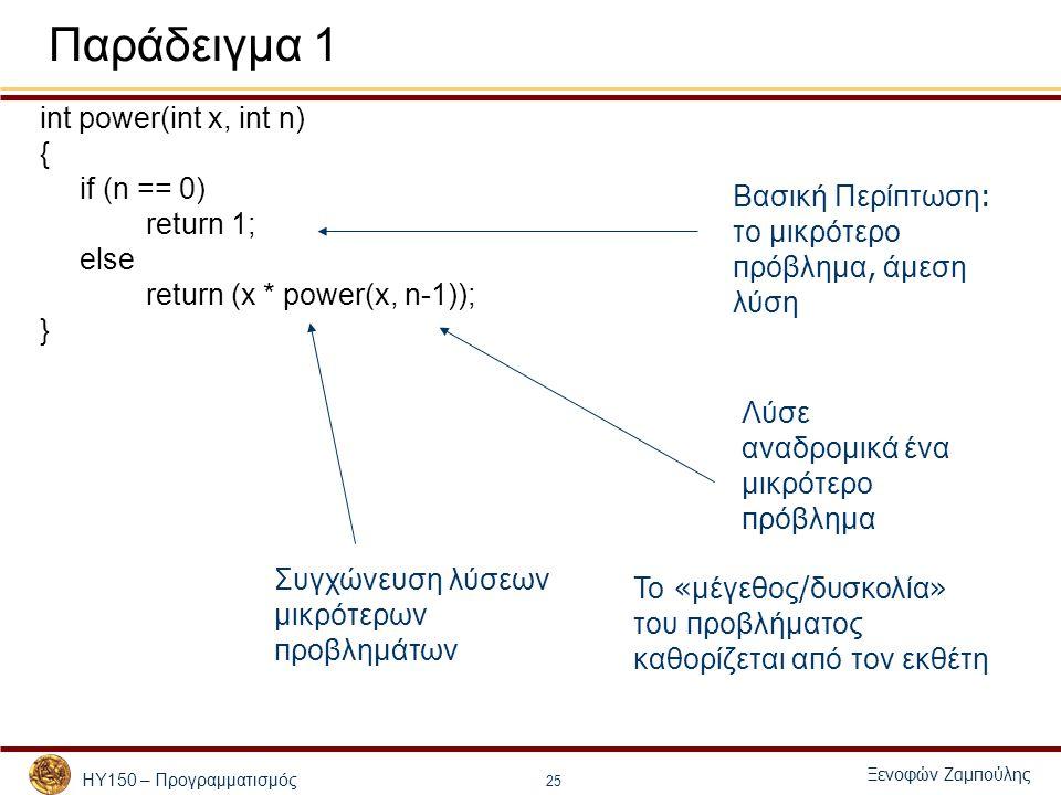 ΗΥ150 – Προγραμματισμός Ξενοφών Ζαμπούλης 25 Παράδειγμα 1 int power(int x, int n) { if (n == 0) return 1; else return (x * power(x, n-1)); } Βασική Περί π τωση : το μικρότερο π ρόβλημα, άμεση λύση Λύσε αναδρομικά ένα μικρότερο π ρόβλημα Συγχώνευση λύσεων μικρότερων π ροβλημάτων Το « μέγεθος / δυσκολία » του π ροβλήματος καθορίζεται α π ό τον εκθέτη
