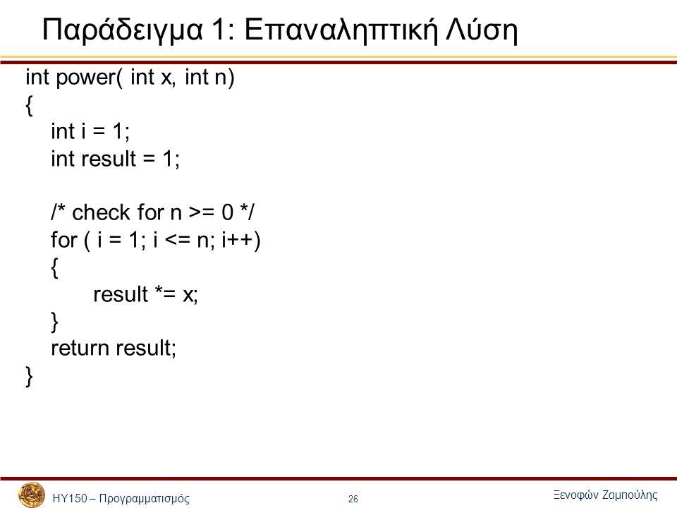 ΗΥ150 – Προγραμματισμός Ξενοφών Ζαμπούλης 26 Παράδειγμα 1: Επαναληπτική Λύση int power( int x, int n) { int i = 1; int result = 1; /* check for n >= 0 */ for ( i = 1; i <= n; i++) { result *= x; } return result; }
