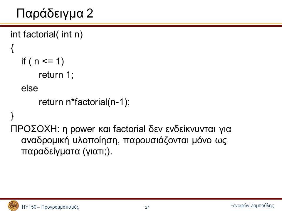 ΗΥ150 – Προγραμματισμός Ξενοφών Ζαμπούλης 27 Παράδειγμα 2 int factorial( int n) { if ( n <= 1) return 1; else return n*factorial(n-1); } ΠΡΟΣΟΧΗ: η power και factorial δεν ενδείκνυνται για αναδρομική υλοποίηση, παρουσιάζονται μόνο ως παραδείγματα (γιατι;).