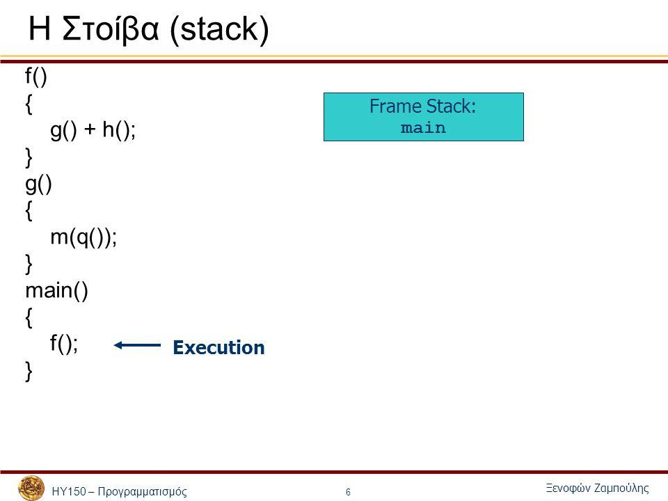ΗΥ150 – Προγραμματισμός Ξενοφών Ζαμπούλης 6 Η Στοίβα (stack) f() { g() + h(); } g() { m(q()); } main() { f(); } Frame Stack: main Execution