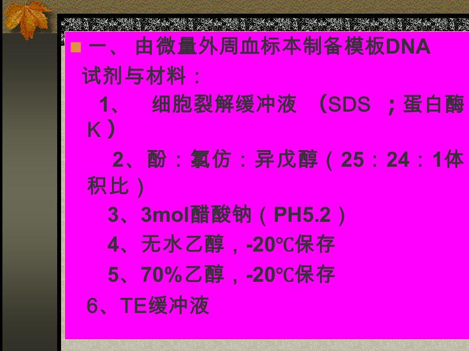 一、 由微量外周血标本制备模板 DNA 试剂与材料: 1 、 细胞裂解缓冲液 ( SDS ;蛋白酶 K ) 2 、酚:氯仿:异戊醇( 25 : 24 : 1 体 积比) 3 、 3mol 醋酸钠( PH5.2 ) 4 、无水乙醇, -20 ℃保存 5 、 70% 乙醇, -20 ℃保存 6 、 TE 缓冲液