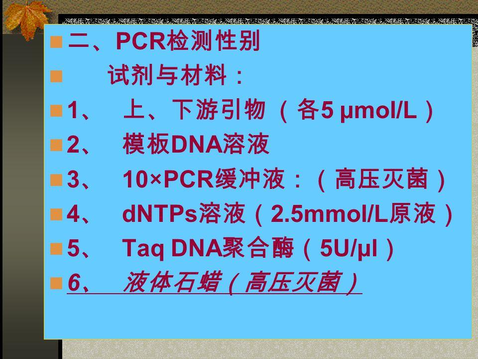 二、 PCR 检测性别 试剂与材料: 1 、 上、下游引物 (各 5 μmol/L ) 2 、 模板 DNA 溶液 3 、 10×PCR 缓冲液:(高压灭菌) 4 、 dNTPs 溶液( 2.5mmol/L 原液) 5 、 Taq DNA 聚合酶( 5U/μl ) 6 、 液体石蜡(高压灭菌)