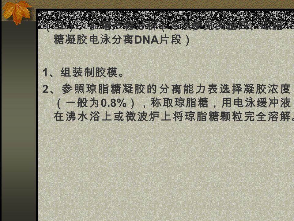 (三)、扩增产物分析(方法参见实验四、琼脂 糖凝胶电泳分离 DNA 片段) 1 、组装制胶模。 2 、参照琼脂糖凝胶的分离能力表选择凝胶浓度 (一般为 0.8% ),称取琼脂糖,用电泳缓冲液 在沸水浴上或微波炉上将琼脂糖颗粒完全溶解。