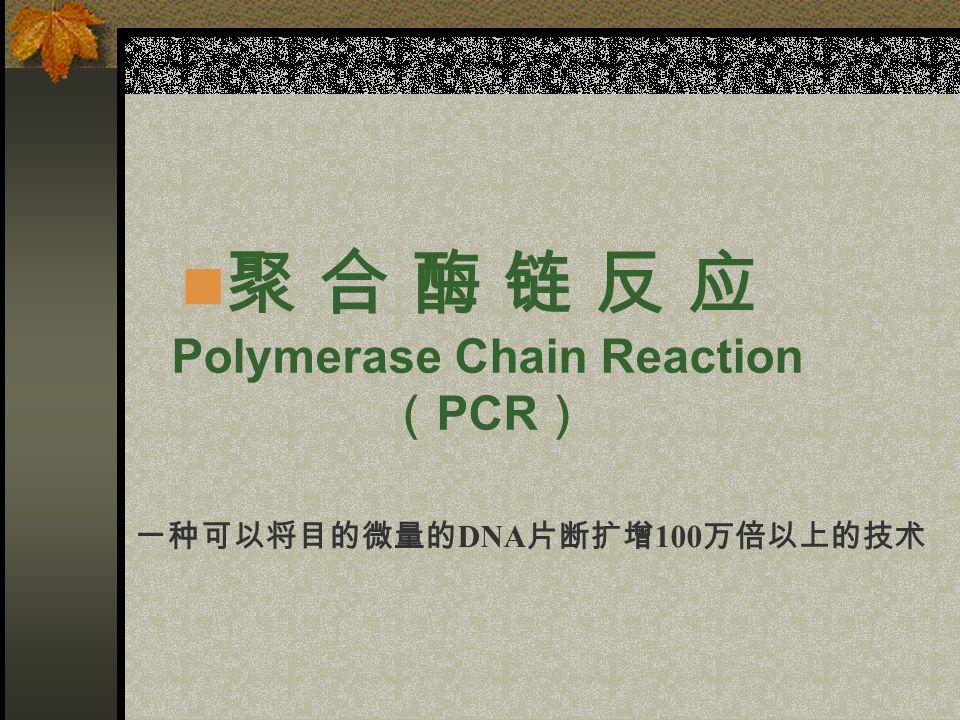 聚 合 酶 链 反 应 Polymerase Chain Reaction ( PCR ) 一种可以将目的微量的 DNA 片断扩增 100 万倍以上的技术
