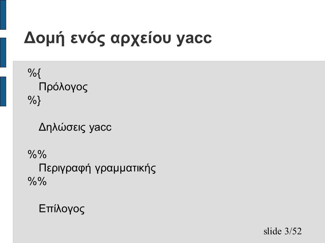 slide 3/52 Δομή ενός αρχείου yacc %{ Πρόλογος %} Δηλώσεις yacc % Περιγραφή γραμματικής % Επίλογος