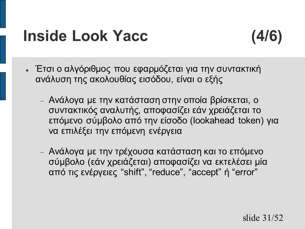slide 31/52 Inside Look Yacc (4/6) Έτσι ο αλγόριθμος που εφαρμόζεται για την συντακτική ανάλυση της ακολουθίας εισόδου, είναι ο εξής  Ανάλογα με την κατάσταση στην οποία βρίσκεται, ο συντακτικός αναλυτής, αποφασίζει εάν χρειάζεται το επόμενο σύμβολο από την είσοδο (lookahead token) για να επιλέξει την επόμενη ενέργεια  Ανάλογα με την τρέχουσα κατάσταση και το επόμενο σύμβολο (εάν χρειάζεται) αποφασίζει να εκτελέσει μία από τις ενέργειες shift , reduce , accept ή error