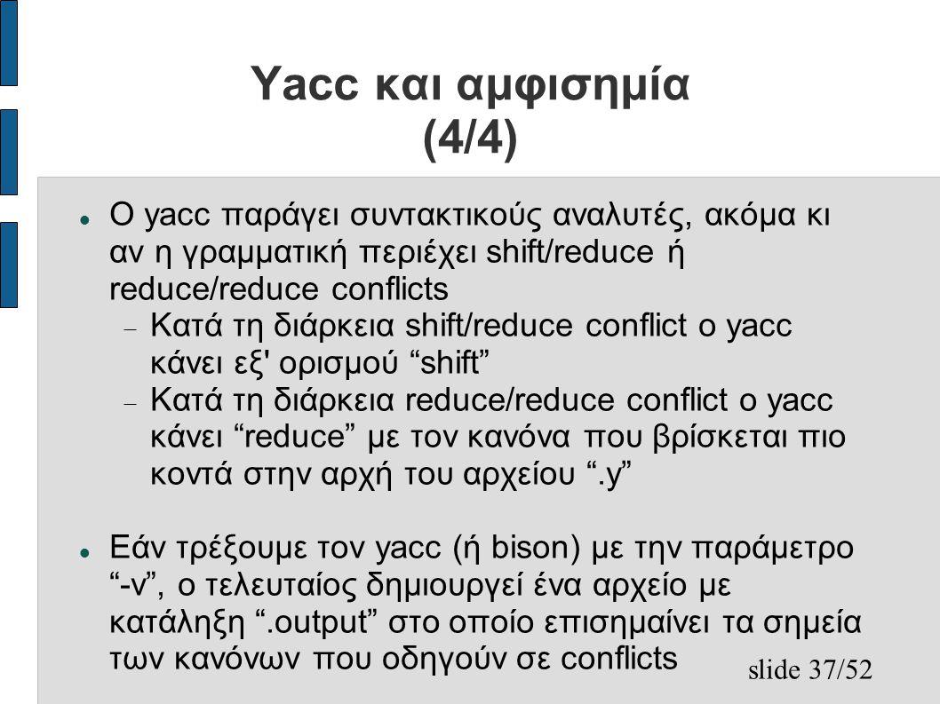 slide 37/52 Yacc και αμφισημία (4/4) Ο yacc παράγει συντακτικούς αναλυτές, ακόμα κι αν η γραμματική περιέχει shift/reduce ή reduce/reduce conflicts  Κατά τη διάρκεια shift/reduce conflict ο yacc κάνει εξ ορισμού shift  Κατά τη διάρκεια reduce/reduce conflict ο yacc κάνει reduce με τον κανόνα που βρίσκεται πιο κοντά στην αρχή του αρχείου .y Εάν τρέξουμε τον yacc (ή bison) με την παράμετρο -v , ο τελευταίος δημιουργεί ένα αρχείο με κατάληξη .output στο οποίο επισημαίνει τα σημεία των κανόνων που οδηγούν σε conflicts
