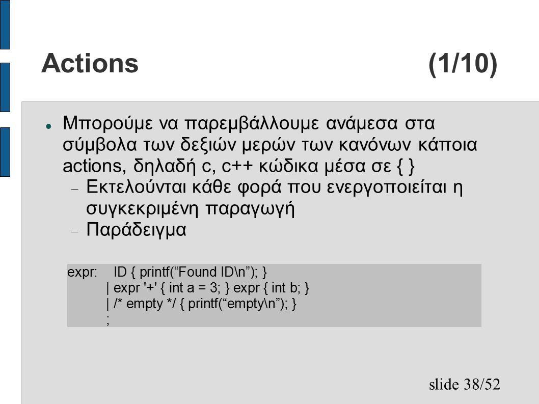 slide 38/52 Actions (1/10) Μπορούμε να παρεμβάλλουμε ανάμεσα στα σύμβολα των δεξιών μερών των κανόνων κάποια actions, δηλαδή c, c++ κώδικα μέσα σε { }  Εκτελούνται κάθε φορά που ενεργοποιείται η συγκεκριμένη παραγωγή  Παράδειγμα expr: ID { printf( Found ID\n ); } | expr + { int a = 3; } expr { int b; } | /* empty */ { printf( empty\n ); } ;