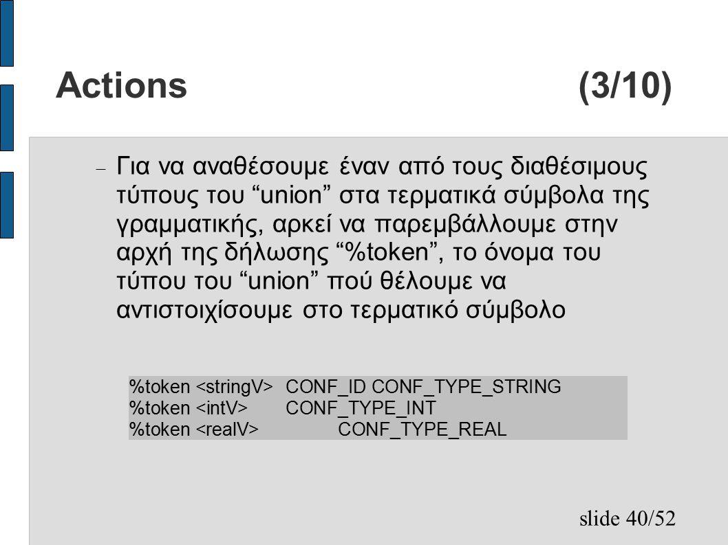 slide 40/52 Actions (3/10)  Για να αναθέσουμε έναν από τους διαθέσιμους τύπους του union στα τερματικά σύμβολα της γραμματικής, αρκεί να παρεμβάλλουμε στην αρχή της δήλωσης %token , το όνομα του τύπου του union πού θέλουμε να αντιστοιχίσουμε στο τερματικό σύμβολο %token CONF_ID CONF_TYPE_STRING %token CONF_TYPE_INT %token CONF_TYPE_REAL
