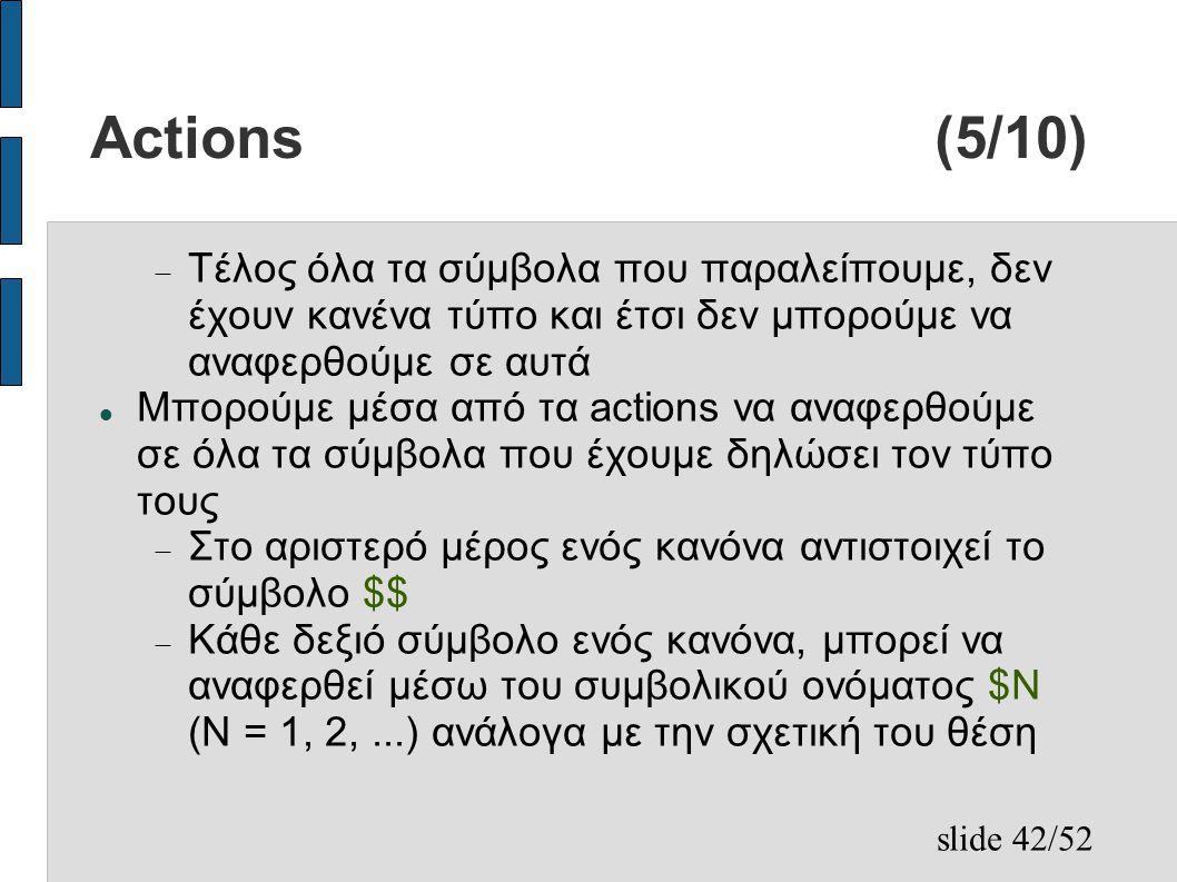 slide 42/52 Actions (5/10)  Τέλος όλα τα σύμβολα που παραλείπουμε, δεν έχουν κανένα τύπο και έτσι δεν μπορούμε να αναφερθούμε σε αυτά Μπορούμε μέσα από τα actions να αναφερθούμε σε όλα τα σύμβολα που έχουμε δηλώσει τον τύπο τους  Στο αριστερό μέρος ενός κανόνα αντιστοιχεί το σύμβολο $$  Κάθε δεξιό σύμβολο ενός κανόνα, μπορεί να αναφερθεί μέσω του συμβολικού ονόματος $N (N = 1, 2,...) ανάλογα με την σχετική του θέση
