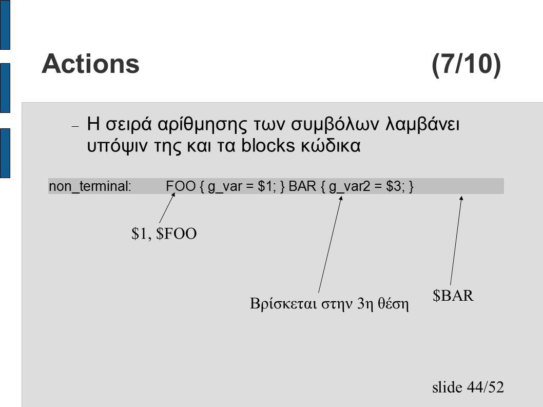slide 44/52 Actions (7/10)  Η σειρά αρίθμησης των συμβόλων λαμβάνει υπόψιν της και τα blocks κώδικα non_terminal:FOO { g_var = $1; } BAR { g_var2 = $3; } $1, $FOO Βρίσκεται στην 3η θέση $BAR