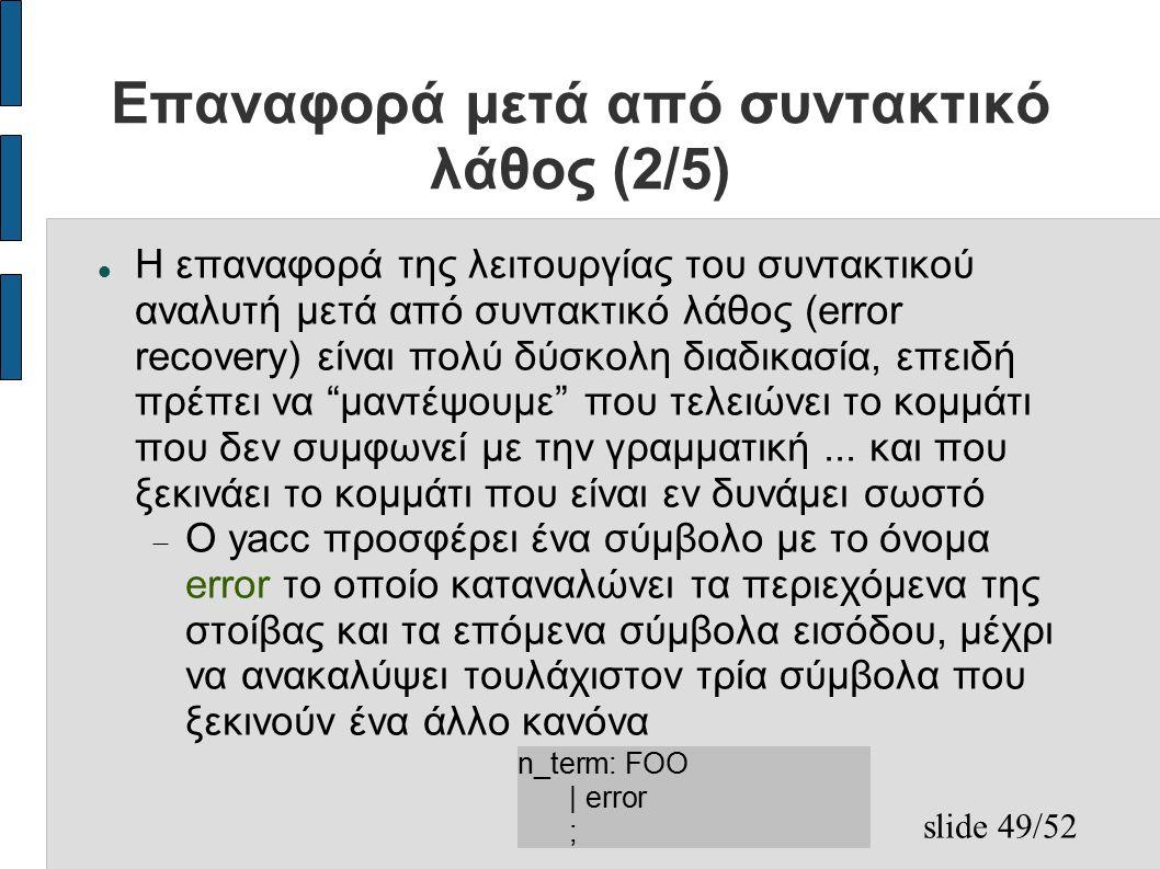 slide 49/52 Επαναφορά μετά από συντακτικό λάθος (2/5) Η επαναφορά της λειτουργίας του συντακτικού αναλυτή μετά από συντακτικό λάθος (error recovery) είναι πολύ δύσκολη διαδικασία, επειδή πρέπει να μαντέψουμε που τελειώνει το κομμάτι που δεν συμφωνεί με την γραμματική...