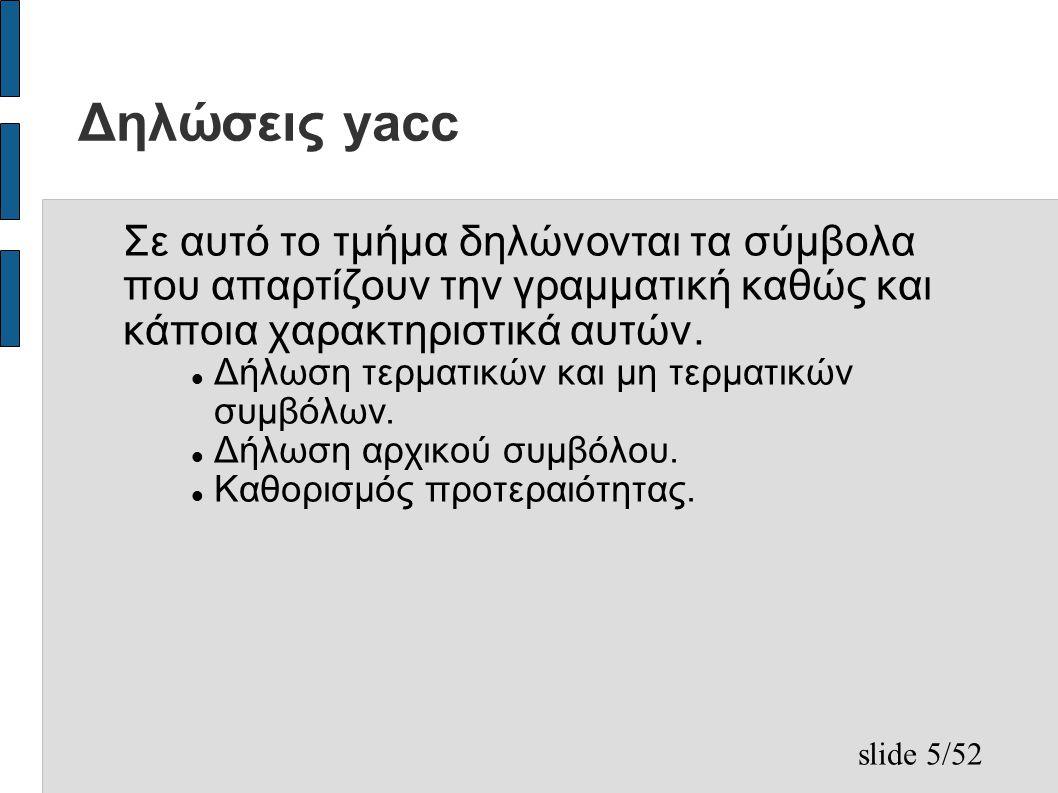 slide 5/52 Δηλώσεις yacc Σε αυτό το τμήμα δηλώνονται τα σύμβολα που απαρτίζουν την γραμματική καθώς και κάποια χαρακτηριστικά αυτών.